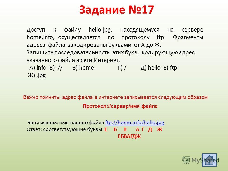Задание 17 Важно помнить: адрес файла в интернете записывается следующим образом Протокол://сервер/имя файла Доступ к файлу hello.jpg, находящемуся на сервере home.info, осуществляется по протоколу ftp. Фрагменты адреса файла закодированы буквами от