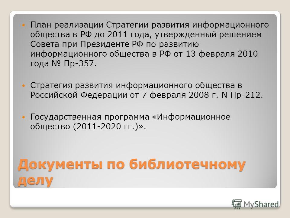 Документы по библиотечному делу План реализации Стратегии развития информационного общества в РФ до 2011 года, утвержденный решением Совета при Президенте РФ по развитию информационного общества в РФ от 13 февраля 2010 года Пр-357. Стратегия развития