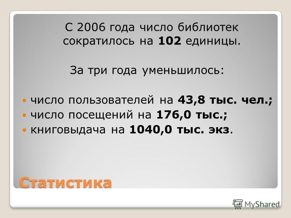 Статистика С 2006 года число библиотек сократилось на 102 единицы. За три года уменьшилось: число пользователей на 43,8 тыс. чел.; число посещений на 176,0 тыс.; книговыдача на 1040,0 тыс. экз.