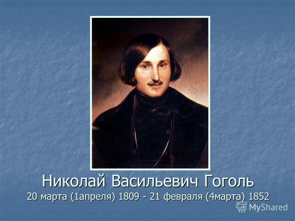 Николай Васильевич Гоголь 20 марта (1апреля) 1809 - 21 февраля (4марта) 1852