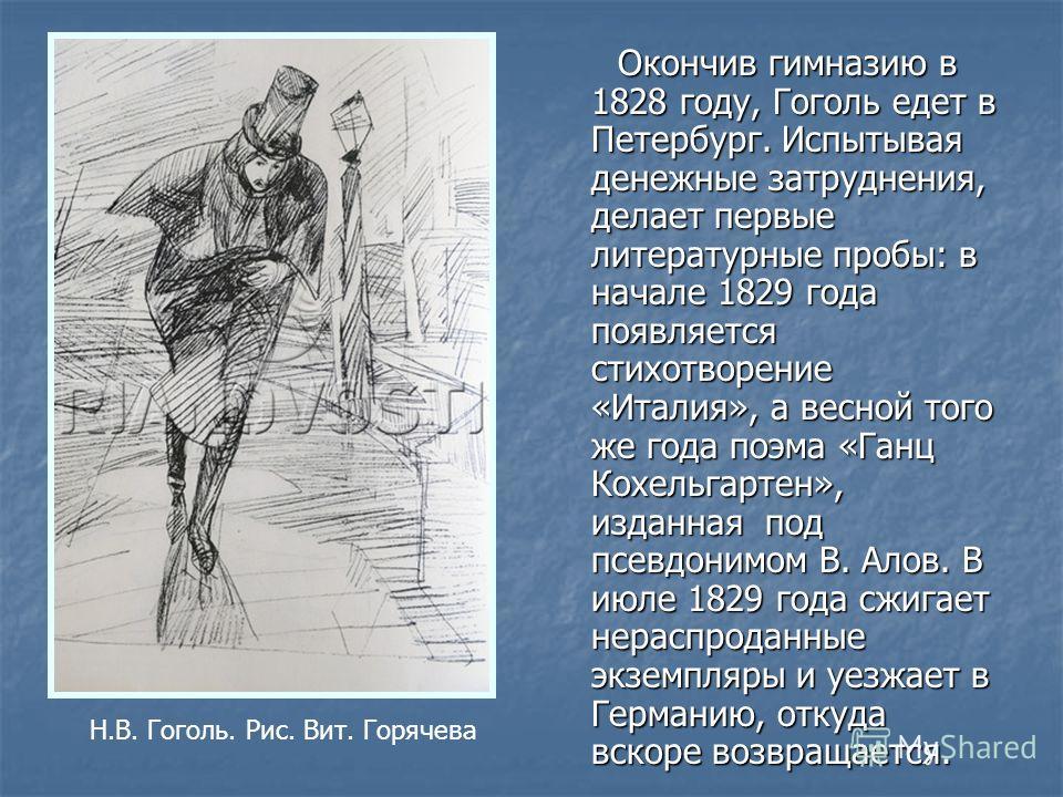 Окончив гимназию в 1828 году, Гоголь едет в Петербург. Испытывая денежные затруднения, делает первые литературные пробы: в начале 1829 года появляется стихотворение «Италия», а весной того же года поэма «Ганц Кохельгартен», изданная под псевдонимом В