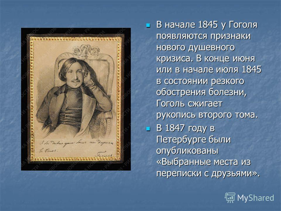 В начале 1845 у Гоголя появляются признаки нового душевного кризиса. В конце июня или в начале июля 1845 в состоянии резкого обострения болезни, Гоголь сжигает рукопись второго тома. В начале 1845 у Гоголя появляются признаки нового душевного кризиса