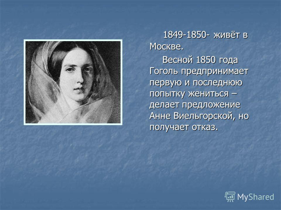 1849-1850- живёт в Москве. 1849-1850- живёт в Москве. Весной 1850 года Гоголь предпринимает первую и последнюю попытку жениться – делает предложение Анне Виельгорской, но получает отказ. Весной 1850 года Гоголь предпринимает первую и последнюю попытк