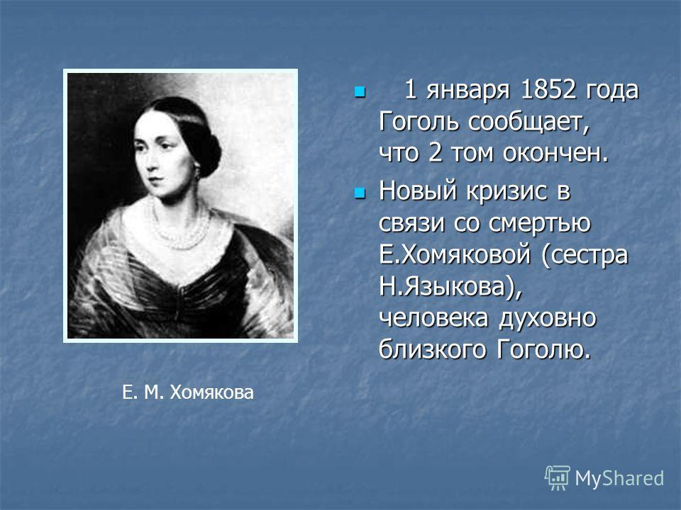 1 января 1852 года Гоголь сообщает, что 2 том окончен. 1 января 1852 года Гоголь сообщает, что 2 том окончен. Новый кризис в связи со смертью Е.Хомяковой (сестра Н.Языкова), человека духовно близкого Гоголю. Новый кризис в связи со смертью Е.Хомяково