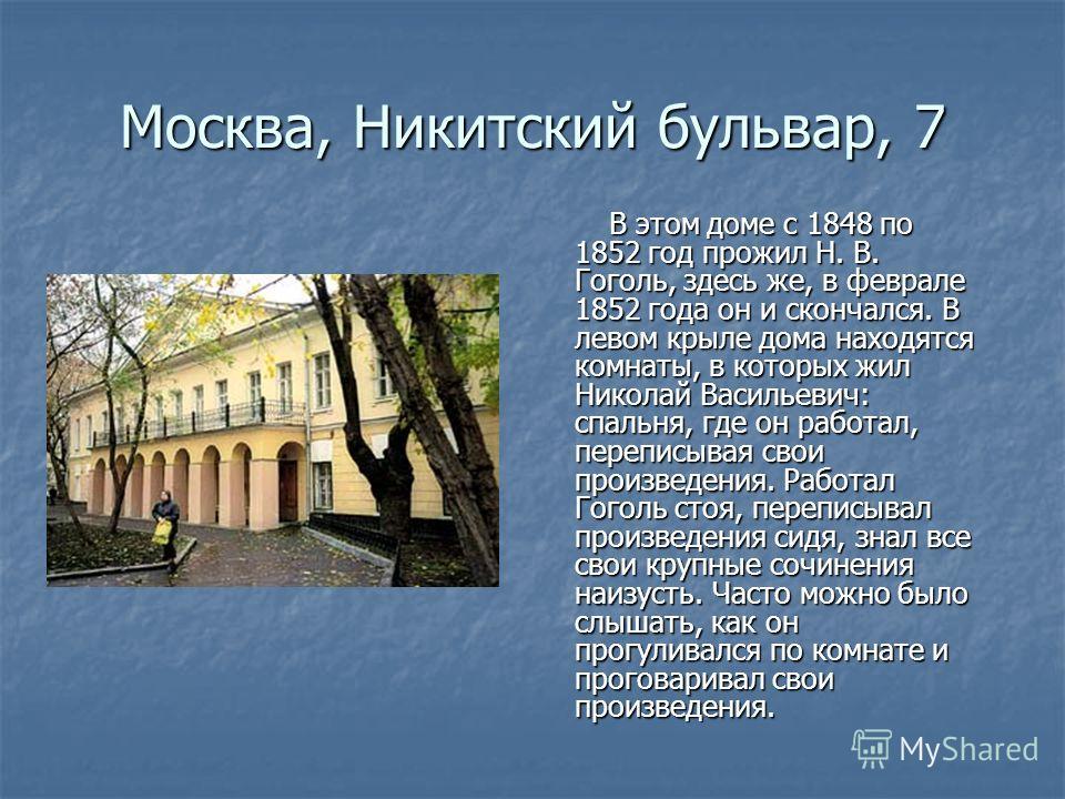 Москва, Никитский бульвар, 7 В этом доме с 1848 по 1852 год прожил Н. В. Гоголь, здесь же, в феврале 1852 года он и скончался. В левом крыле дома находятся комнаты, в которых жил Николай Васильевич: спальня, где он работал, переписывая свои произведе