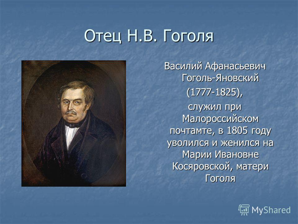 Отец Н.В. Гоголя Василий Афанасьевич Гоголь-Яновский (1777-1825), служил при Малороссийском почтамте, в 1805 году уволился и женился на Марии Ивановне Косяровской, матери Гоголя