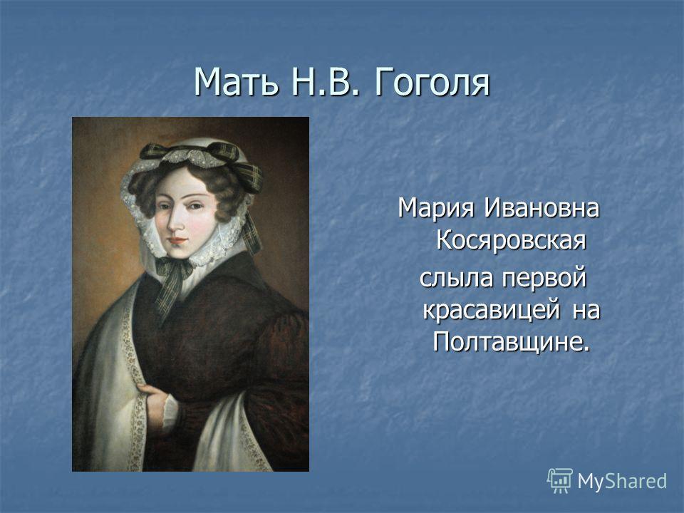 Мать Н.В. Гоголя Мария Ивановна Косяровская слыла первой красавицей на Полтавщине. слыла первой красавицей на Полтавщине.