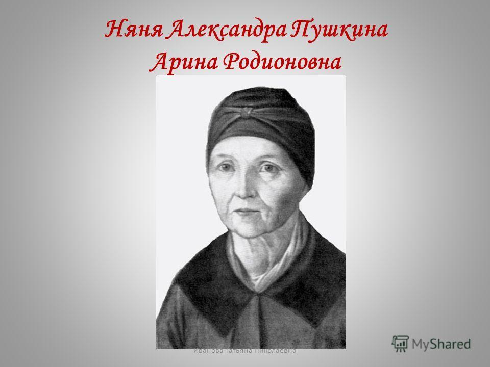 Няня Александра Пушкина Арина Родионовна Иванова Татьяна Николаевна