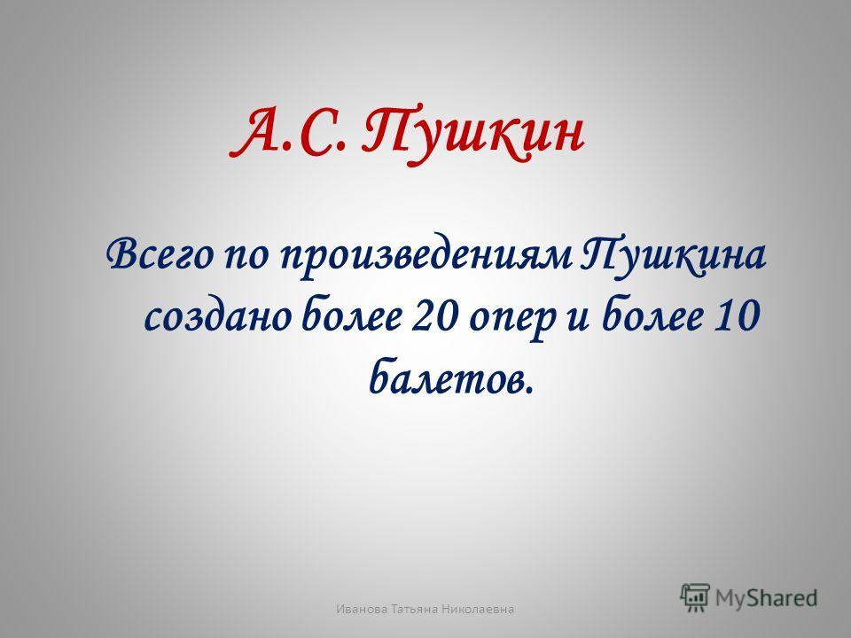 А.С. Пушкин Всего по произведениям Пушкина создано более 20 опер и более 10 балетов. Иванова Татьяна Николаевна