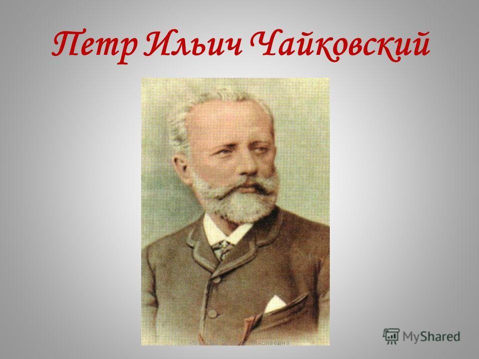 Петр Ильич Чайковский Иванова Татьяна Николаевна