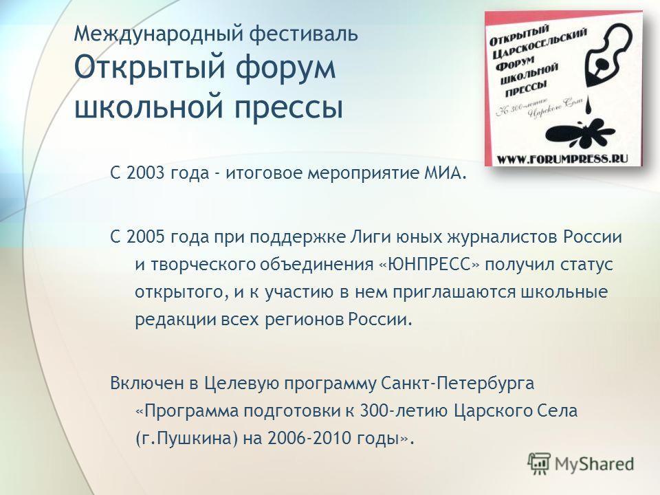 Международный фестиваль Открытый форум школьной прессы С 2003 года - итоговое мероприятие МИА. С 2005 года при поддержке Лиги юных журналистов России и творческого объединения «ЮНПРЕСС» получил статус открытого, и к участию в нем приглашаются школьны