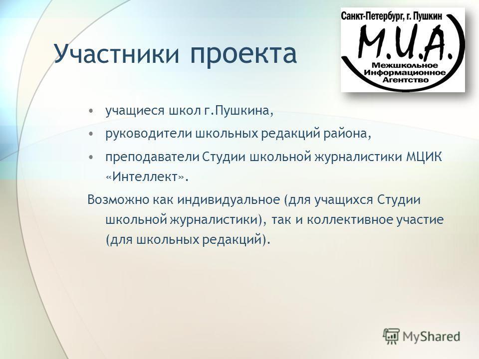 Участники проекта учащиеся школ г.Пушкина, руководители школьных редакций района, преподаватели Студии школьной журналистики МЦИК «Интеллект». Возможно как индивидуальное (для учащихся Студии школьной журналистики), так и коллективное участие (для шк