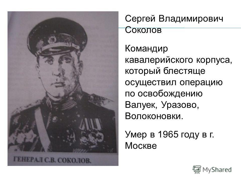 Сергей Владимирович Соколов Командир кавалерийского корпуса, который блестяще осуществил операцию по освобождению Валуек, Уразово, Волоконовки. Умер в 1965 году в г. Москве