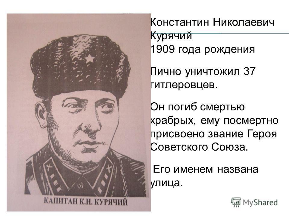 Константин Николаевич Курячий 1909 года рождения Лично уничтожил 37 гитлеровцев. Он погиб смертью храбрых, ему посмертно присвоено звание Героя Советского Союза. Его именем названа улица.