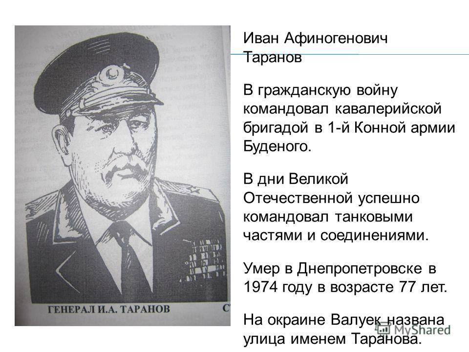 Иван Афиногенович Таранов В гражданскую войну командовал кавалерийской бригадой в 1-й Конной армии Буденого. В дни Великой Отечественной успешно командовал танковыми частями и соединениями. Умер в Днепропетровске в 1974 году в возрасте 77 лет. На окр