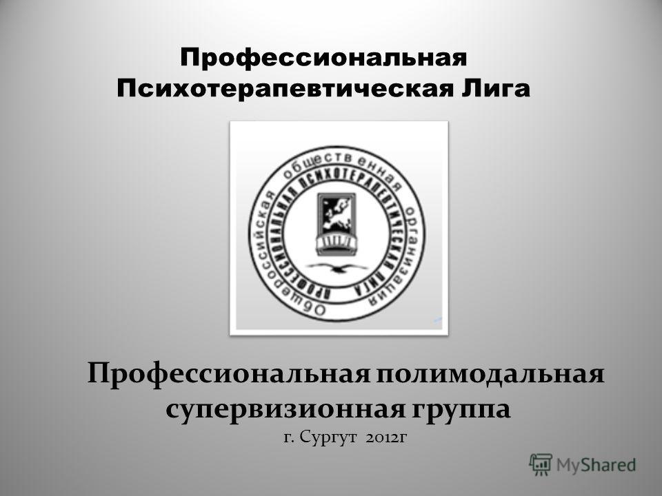 Профессиональная Психотерапевтическая Лига Профессиональная полимодальная супервизионная группа г. Сургут 2012г