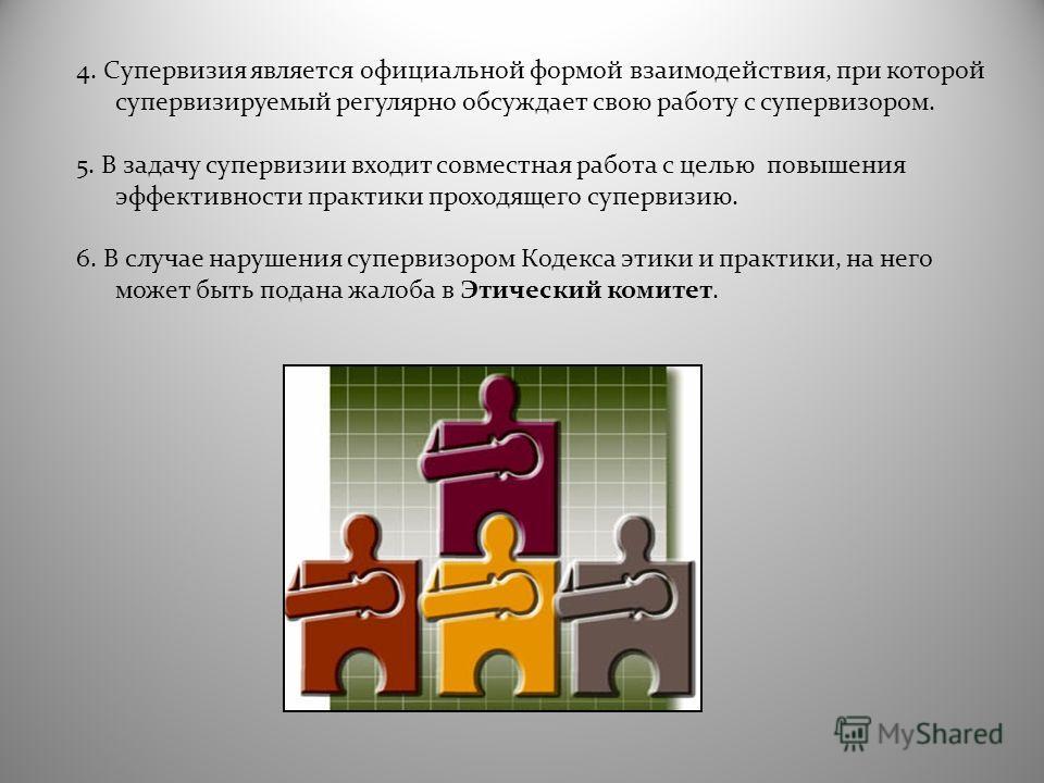 4. Супервизия является официальной формой взаимодействия, при которой супервизируемый регулярно обсуждает свою работу с супервизором. 5. В задачу супервизии входит совместная работа с целью повышения эффективности практики проходящего супервизию. 6.