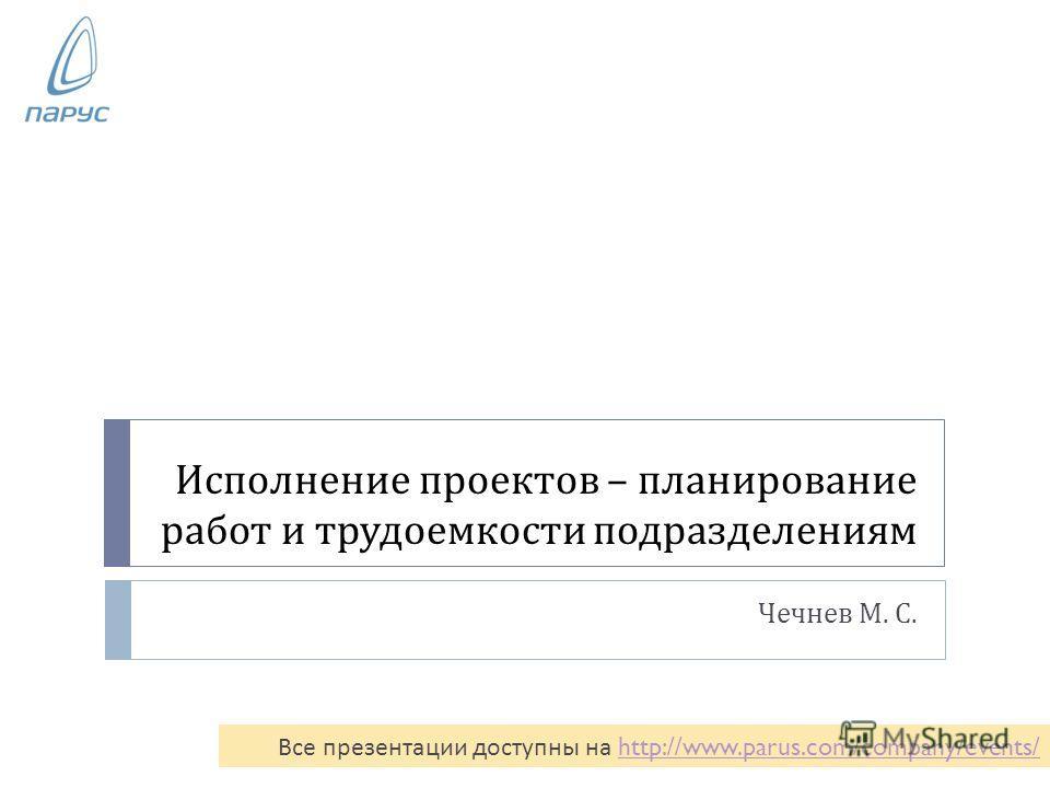Исполнение проектов – планирование работ и трудоемкости подразделениям Чечнев М. С. Все презентации доступны на http://www.parus.com/company/events/ http://www.parus.com/company/events/