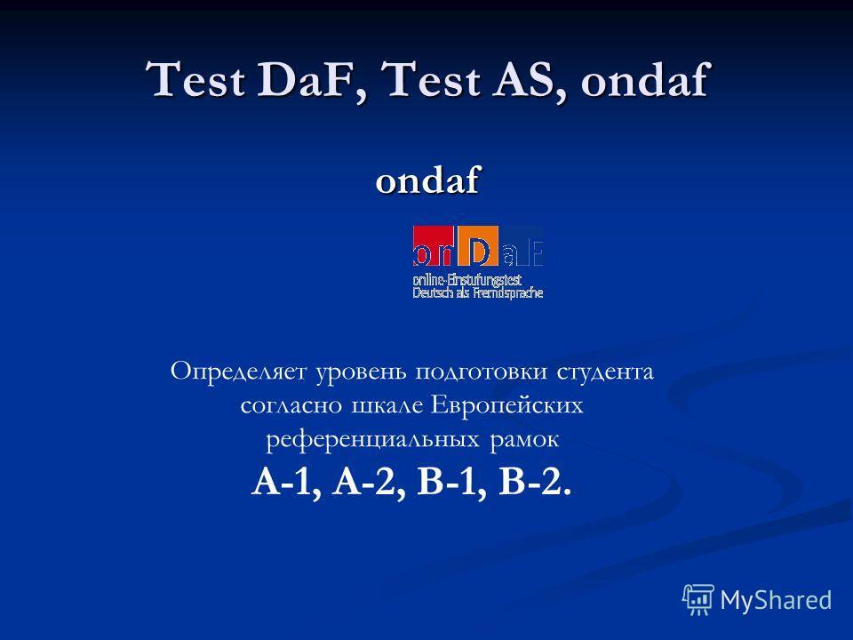 Test DaF, Test AS, ondaf ondaf Определяет уровень подготовки студента согласно шкале Европейских референциальных рамок A-1, A-2, B-1, B-2.