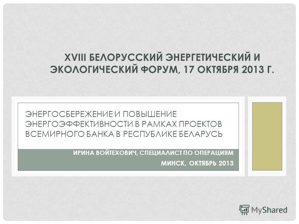 XVIII БЕЛОРУССКИЙ ЭНЕРГЕТИЧЕСКИЙ И ЭКОЛОГИЧЕСКИЙ ФОРУМ, 17 ОКТЯБРЯ 2013 Г. ЭНЕРГОСБЕРЕЖЕНИЕ И ПОВЫШЕНИЕ ЭНЕРГОЭФФЕКТИВНОСТИ В РАМКАХ ПРОЕКТОВ ВСЕМИРНОГО БАНКА В РЕСПУБЛИКЕ БЕЛАРУСЬ ИРИНА ВОЙТЕХОВИЧ, СПЕЦИАЛИСТ ПО ОПЕРАЦИЯМ МИНСК, ОКТЯБРЬ 2013