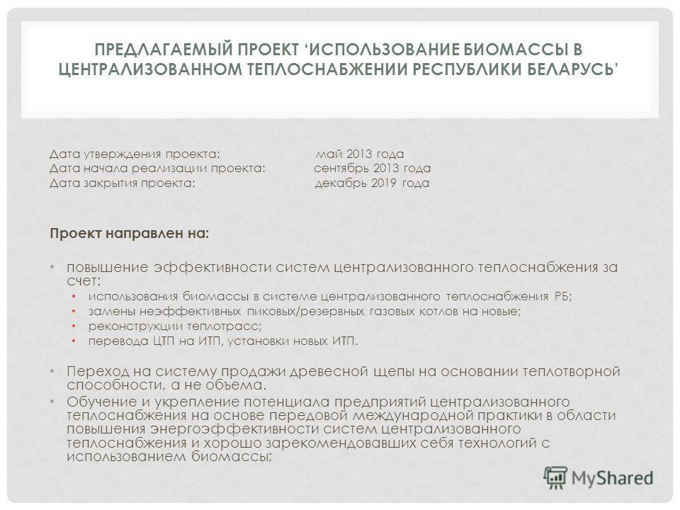 ПРЕДЛАГАЕМЫЙ ПРОЕКТ ИСПОЛЬЗОВАНИЕ БИОМАССЫ В ЦЕНТРАЛИЗОВАННОМ ТЕПЛОСНАБЖЕНИИ РЕСПУБЛИКИ БЕЛАРУСЬ Дата утверждения проекта: май 2013 года Дата начала реализации проекта: сентябрь 2013 года Дата закрытия проекта: декабрь 2019 года Проект направлен на: