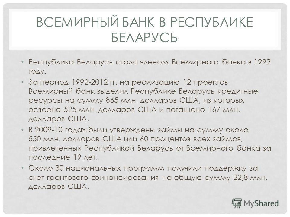 ВСЕМИРНЫЙ БАНК В РЕСПУБЛИКЕ БЕЛАРУСЬ Республика Беларусь стала членом Всемирного банка в 1992 году. За период 1992-2012 гг. на реализацию 12 проектов Всемирный банк выделил Республике Беларусь кредитные ресурсы на сумму 865 млн. долларов США, из кото