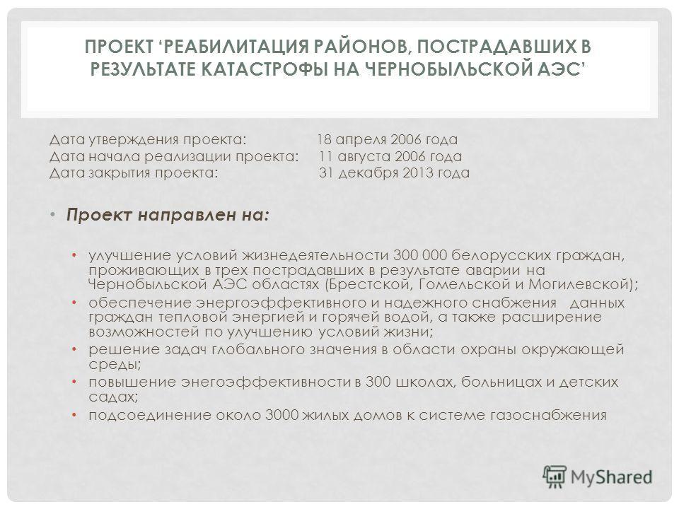 ПРОЕКТ РЕАБИЛИТАЦИЯ РАЙОНОВ, ПОСТРАДАВШИХ В РЕЗУЛЬТАТЕ КАТАСТРОФЫ НА ЧЕРНОБЫЛЬСКОЙ АЭС Дата утверждения проекта: 18 апреля 2006 года Дата начала реализации проекта: 11 августа 2006 года Дата закрытия проекта: 31 декабря 2013 года Проект направлен на: