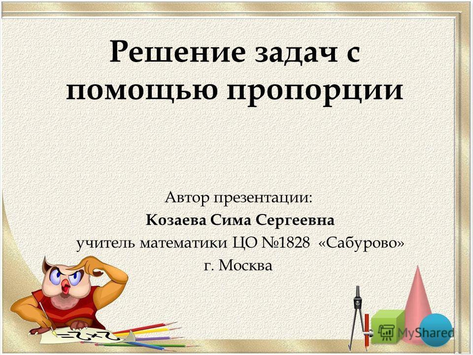 Решение задач с помощью пропорции Автор презентации: Козаева Сима Сергеевна учитель математики ЦО 1828 «Сабурово» г. Москва