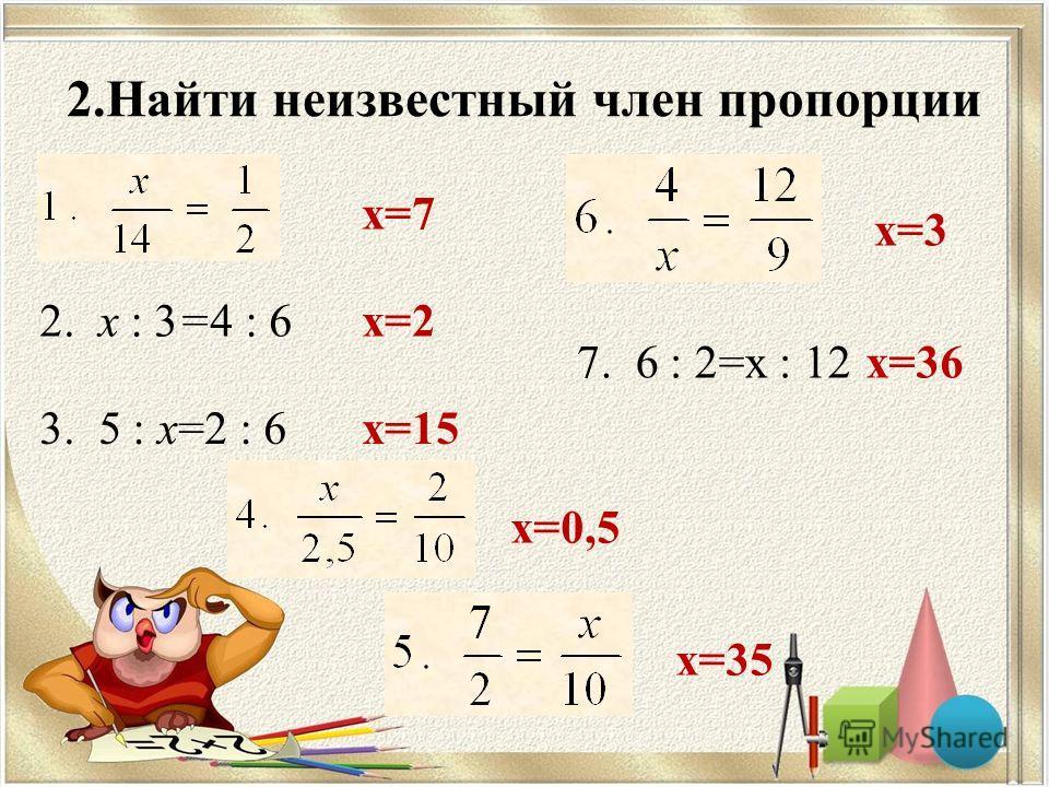 2.Найти неизвестный член пропорции 2. х : 3=4 : 6 3. 5 : х=2 : 6 7. 6 : 2=х : 12 х=7 х=2 х=15 х=0,5 х=35 х=3 х=36