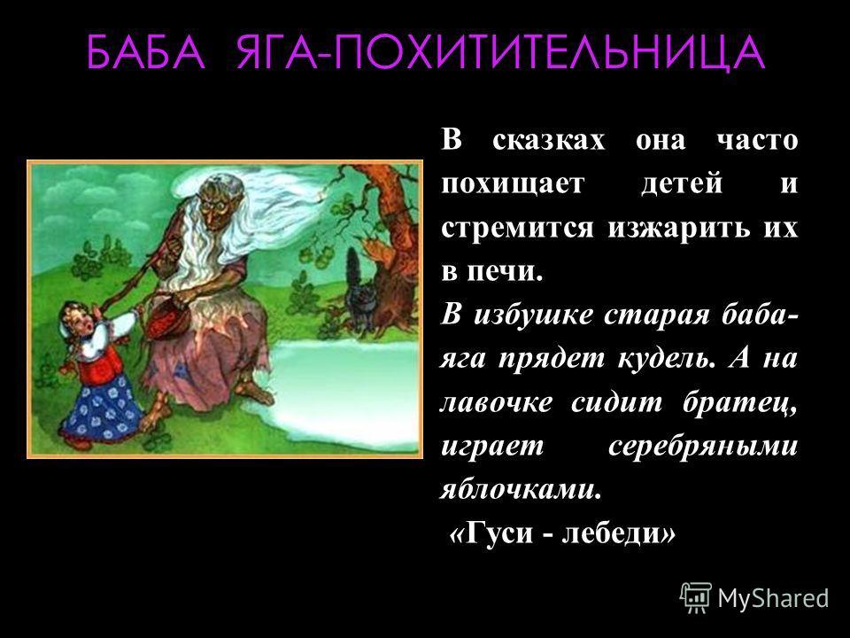 БАБА ЯГА-ПОХИТИТЕЛЬНИЦА В сказках она часто похищает детей и стремится изжарить их в печи. В избушке старая баба- яга прядет кудель. А на лавочке сидит братец, играет серебряными яблочками. «Гуси - лебеди»