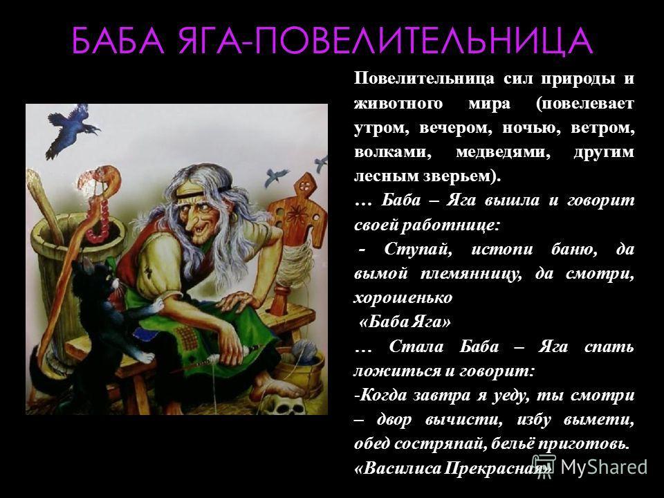 БАБА ЯГА-ПОВЕЛИТЕЛЬНИЦА Повелительница сил природы и животного мира (повелевает утром, вечером, ночью, ветром, волками, медведями, другим лесным зверьем). … Баба – Яга вышла и говорит своей работнице: - Ступай, истопи баню, да вымой племянницу, да см