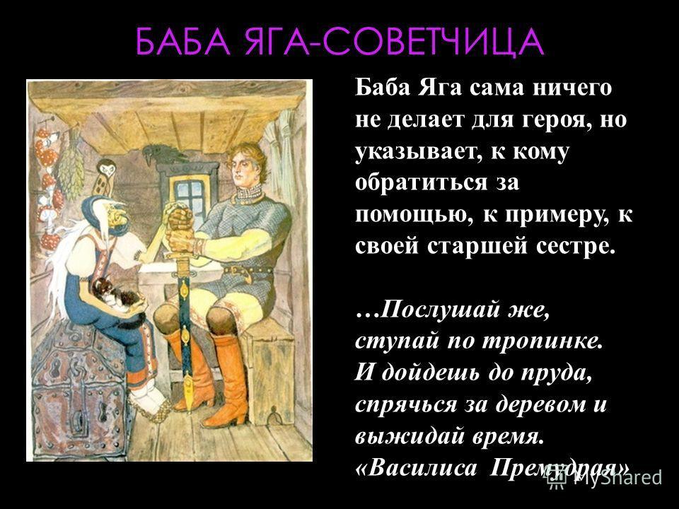 БАБА ЯГА-СОВЕТЧИЦА Баба Яга сама ничего не делает для героя, но указывает, к кому обратиться за помощью, к примеру, к своей старшей сестре. … Послушай же, ступай по тропинке. И дойдешь до пруда, спрячься за деревом и выжидай время. «Василиса Премудра
