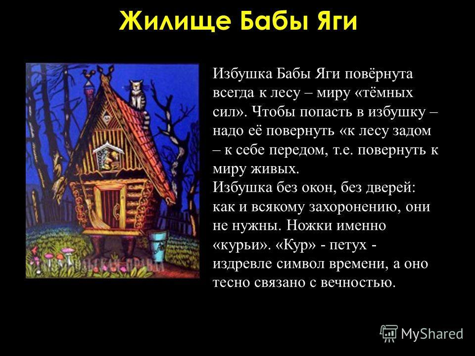 Жилище Бабы Яги Избушка Бабы Яги повёрнута всегда к лесу – миру «тёмных сил». Чтобы попасть в избушку – надо её повернуть «к лесу задом – к себе передом, т.е. повернуть к миру живых. Избушка без окон, без дверей: как и всякому захоронению, они не нуж