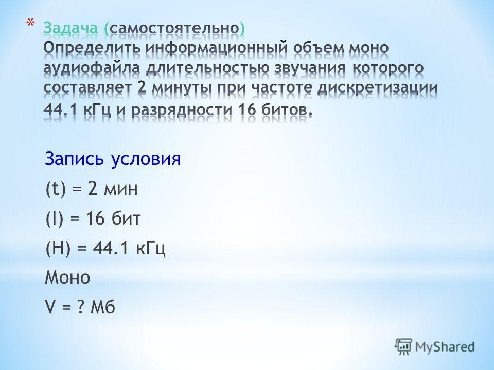Запись условия (t) = 2 мин (I) = 16 бит (H) = 44.1 кГц Моно V = ? Мб