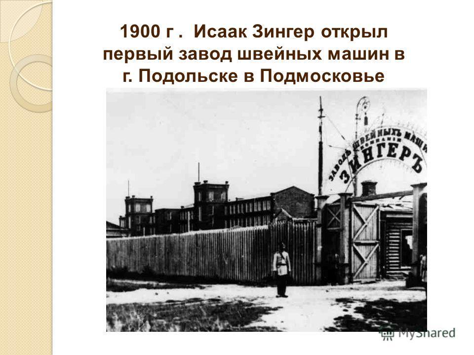 1900 г. Исаак Зингер открыл первый завод швейных машин в г. Подольске в Подмосковье