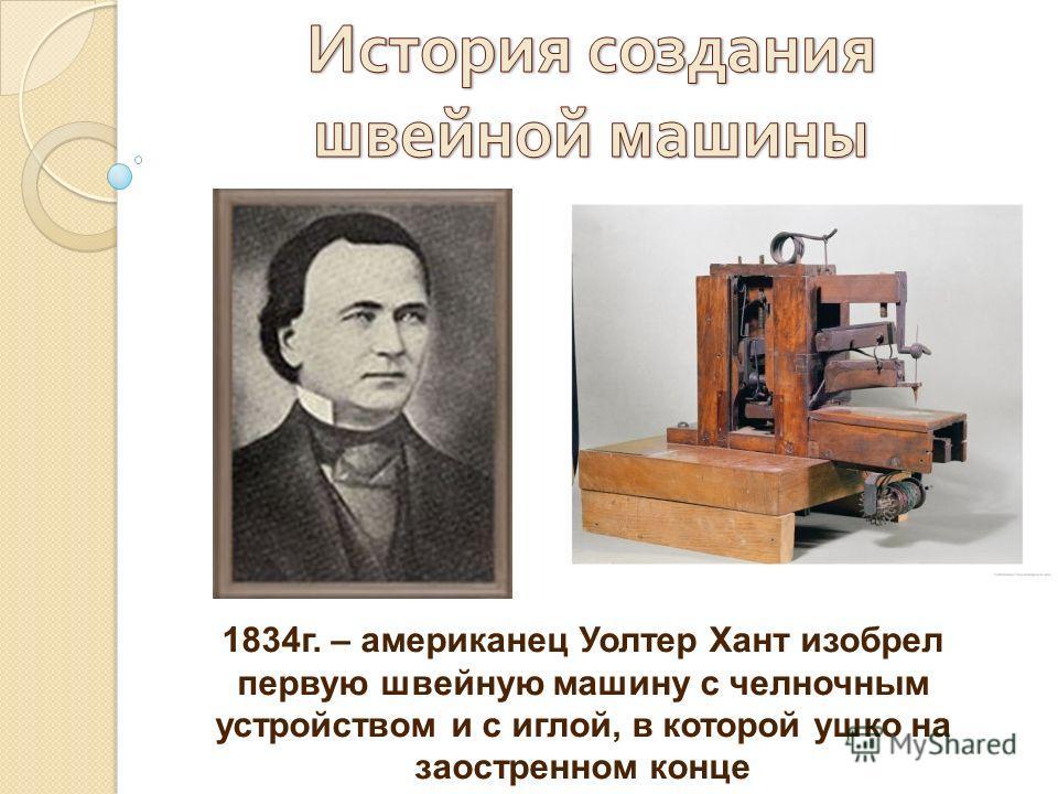 1834г. – американец Уолтер Хант изобрел первую швейную машину с челночным устройством и с иглой, в которой ушко на заостренном конце