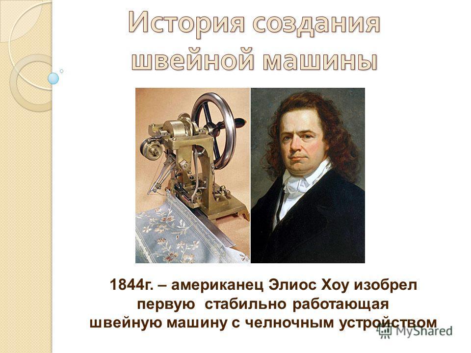 1844г. – американец Элиос Хоу изобрел первую стабильно работающая швейную машину с челночным устройством