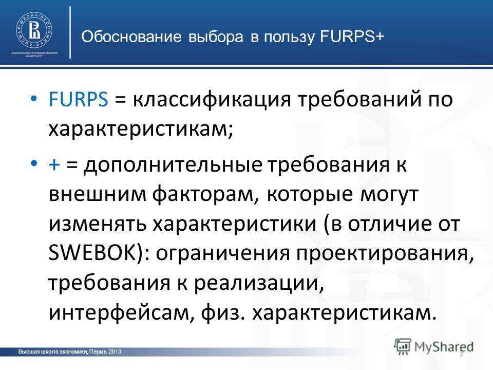 Высшая школа экономики, Пермь, 2013 фото 5 Обоснование выбора в пользу FURPS+ фото FURPS = классификация требований по характеристикам; + = дополнительные требования к внешним факторам, которые могут изменять характеристики (в отличие от SWEBOK): огр