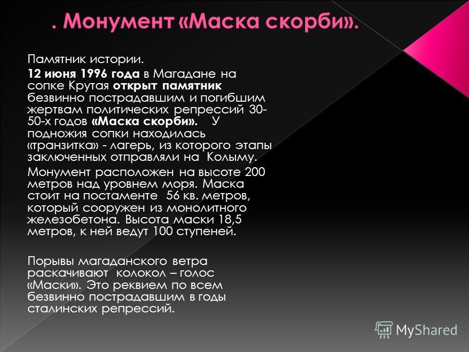 Памятник истории. 12 июня 1996 года в Магадане на сопке Крутая открыт памятник безвинно пострадавшим и погибшим жертвам политических репрессий 30- 50-х годов «Маска скорби». У подножия сопки находилась «транзитка» - лагерь, из которого этапы заключен