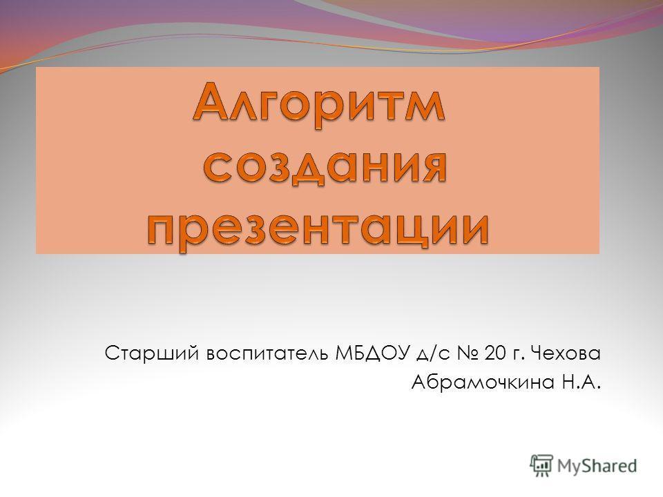 Старший воспитатель МБДОУ д/с 20 г. Чехова Абрамочкина Н.А.