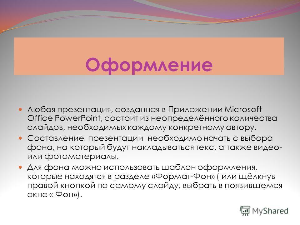 Оформление Любая презентация, созданная в Приложении Microsoft Office PowerPoint, состоит из неопределённого количества слайдов, необходимых каждому конкретному автору. Составление презентации необходимо начать с выбора фона, на который будут наклады