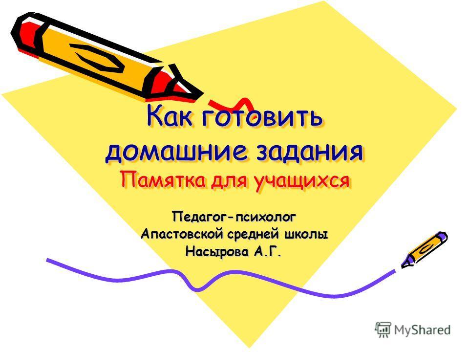 Как готовить домашние задания Памятка для учащихся Педагог-психолог Апастовской средней школы Насырова А.Г.