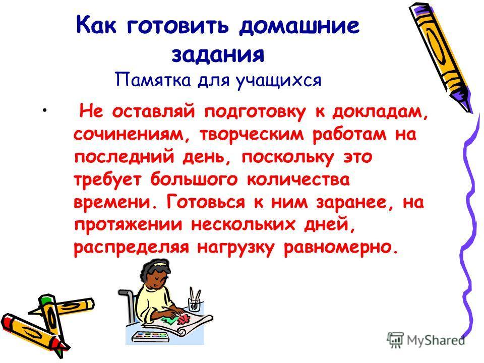 Как готовить домашние задания Памятка для учащихся Не оставляй подготовку к докладам, сочинениям, творческим работам на последний день, поскольку это требует большого количества времени. Готовься к ним заранее, на протяжении нескольких дней, распреде
