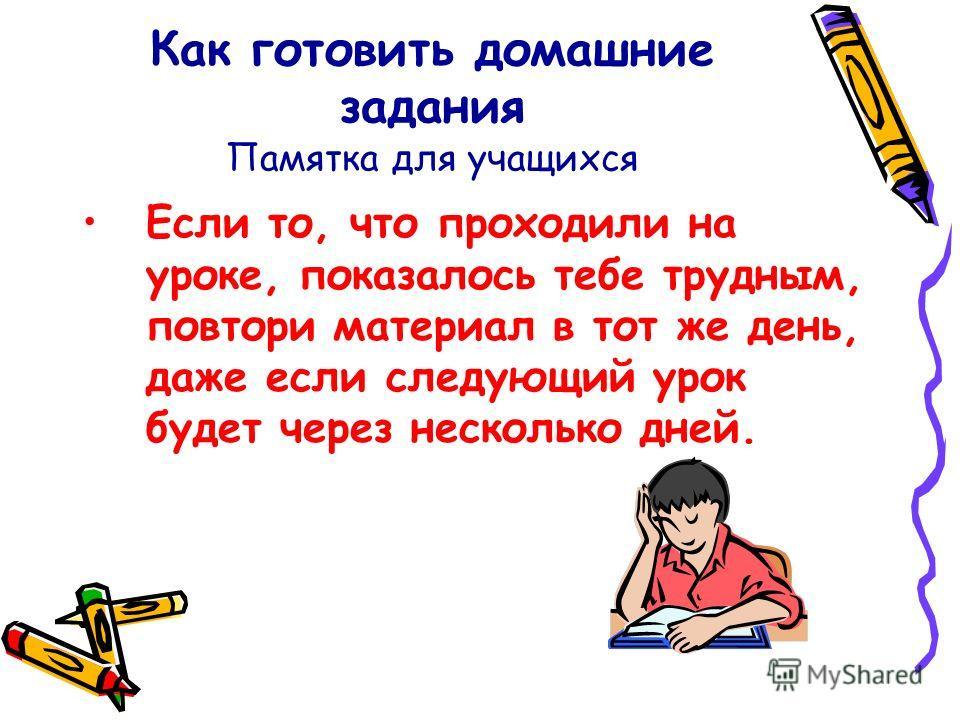 Как готовить домашние задания Памятка для учащихся Если то, что проходили на уроке, показалось тебе трудным, повтори материал в тот же день, даже если следующий урок будет через несколько дней.