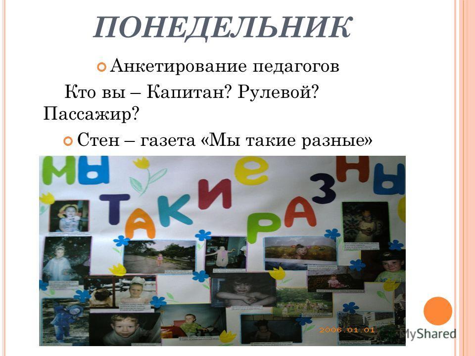 ПОНЕДЕЛЬНИК Анкетирование педагогов Кто вы – Капитан? Рулевой? Пассажир? Стен – газета «Мы такие разные»