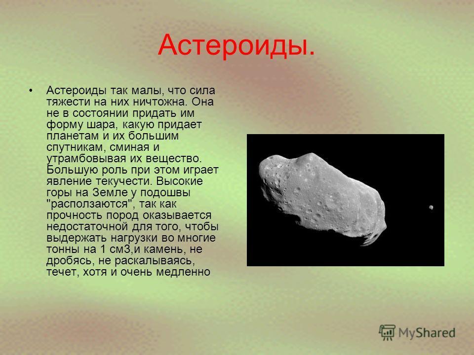Астероиды. Астероиды так малы, что сила тяжести на них ничтожна. Она не в состоянии придать им форму шара, какую придает планетам и их большим спутникам, сминая и утрамбовывая их вещество. Большую роль при этом играет явление текучести. Высокие горы