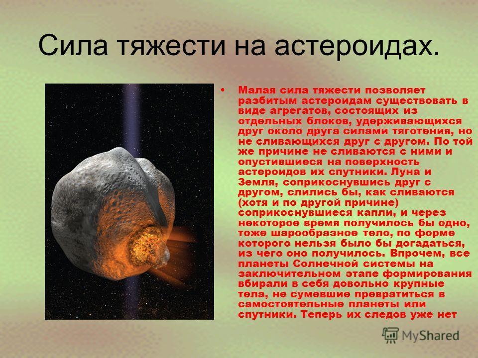 Сила тяжести на астероидах. Малая сила тяжести позволяет разбитым астероидам существовать в виде агрегатов, состоящих из отдельных блоков, удерживающихся друг около друга силами тяготения, но не сливающихся друг с другом. По той же причине не сливают
