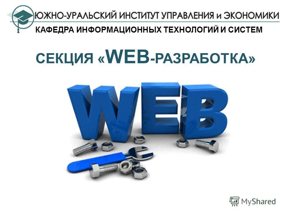 СЕКЦИЯ « WEB -РАЗРАБОТКА» КАФЕДРА ИНФОРМАЦИОННЫХ ТЕХНОЛОГИЙ И СИСТЕМ