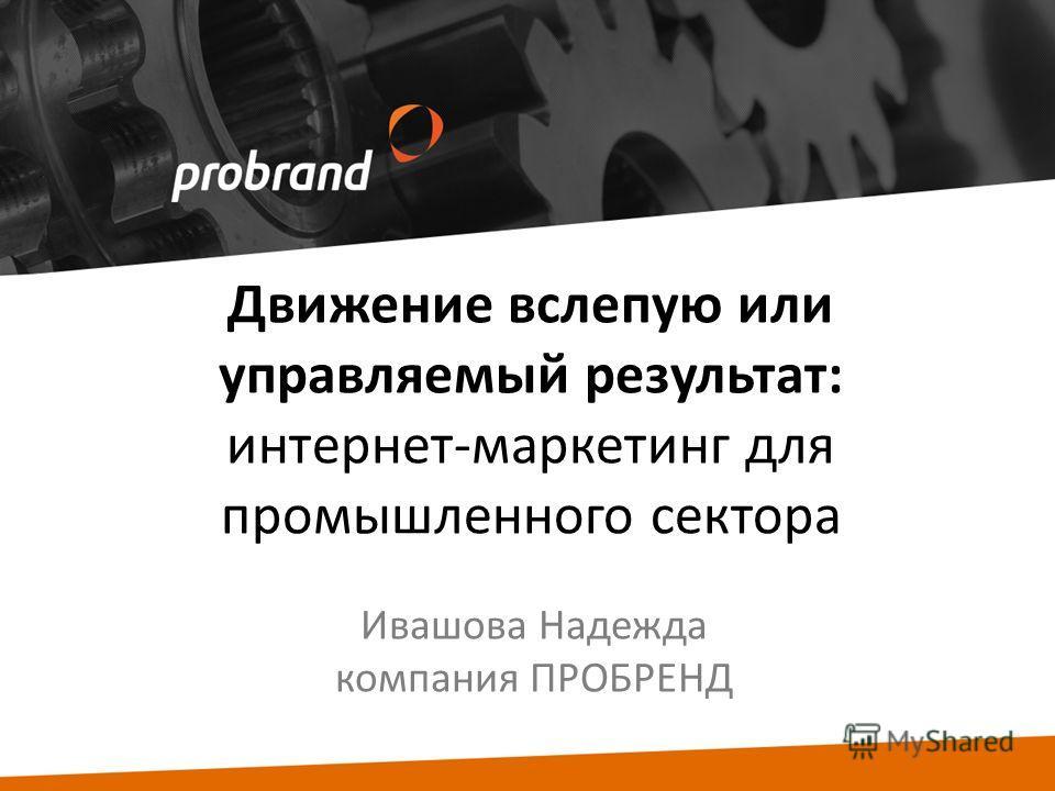 Движение вслепую или управляемый результат: интернет-маркетинг для промышленного сектора Ивашова Надежда компания ПРОБРЕНД