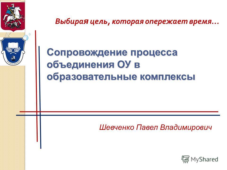 Сопровождение процесса объединения ОУ в образовательные комплексы Шевченко Павел Владимирович Выбира я цель, которая опережает время…
